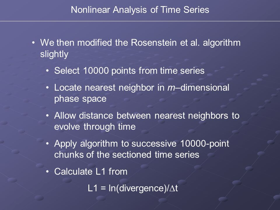 We then modified the Rosenstein et al. algorithm slightly Select 10000 points from time series Locate nearest neighbor in m–dimensional phase space Al