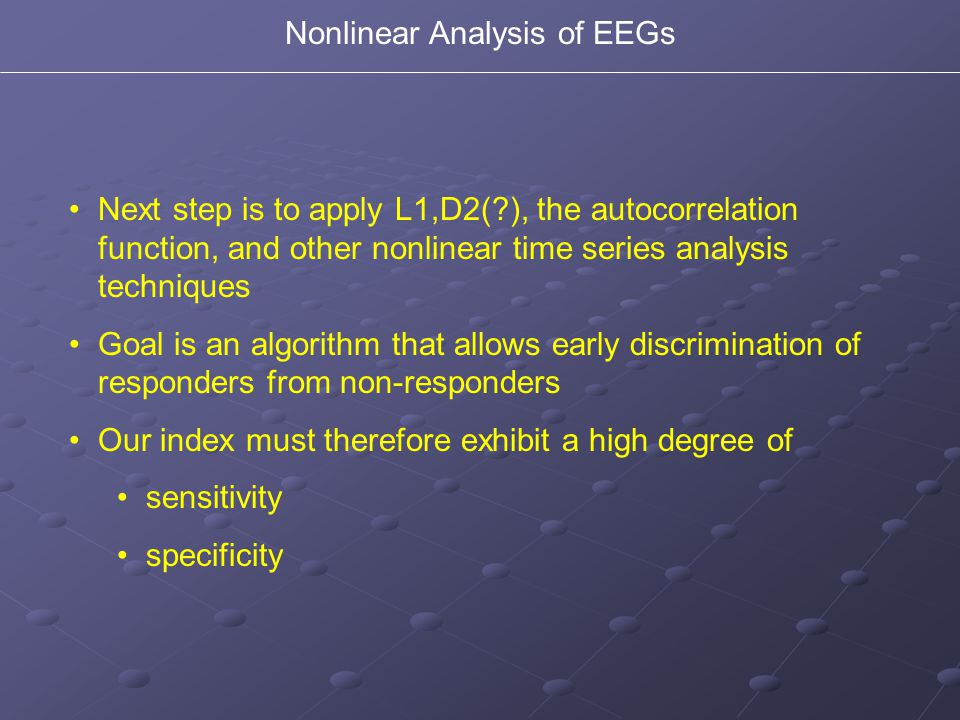 Nonlinear Analysis of EEGs Next step is to apply L1,D2(?), the autocorrelation function, and other nonlinear time series analysis techniques Goal is a