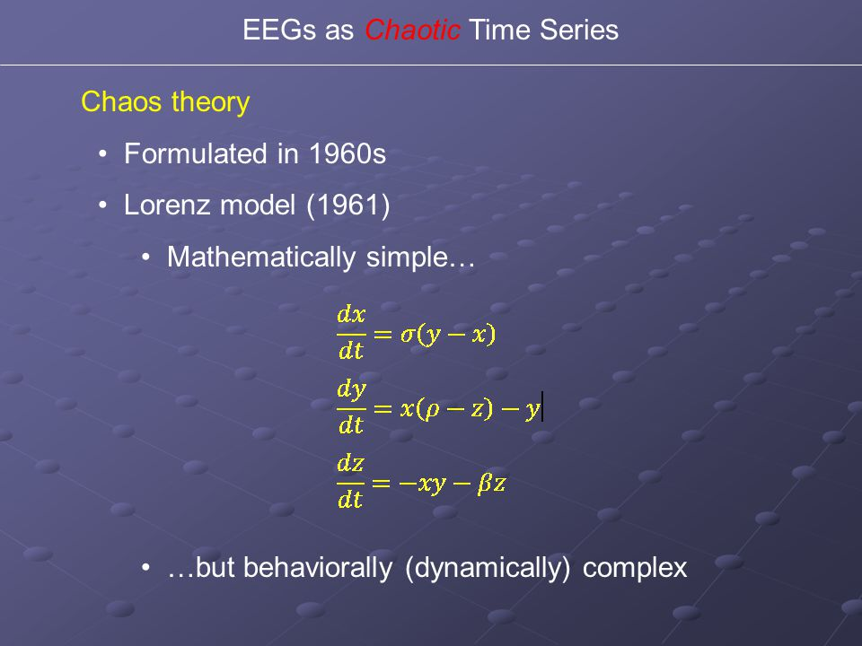 Chaos theory Formulated in 1960s Lorenz model (1961) Mathematically simple… …but behaviorally (dynamically) complex EEGs as Chaotic Time Series