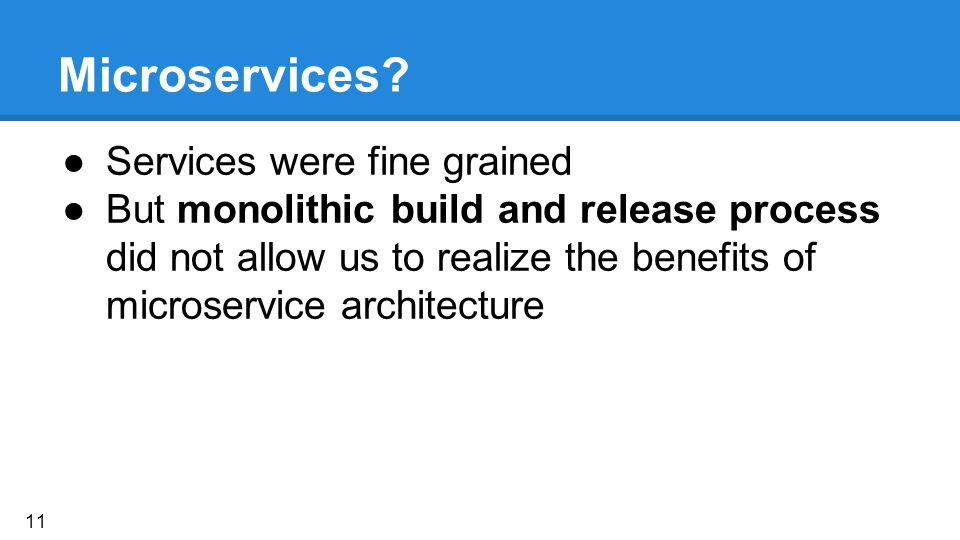 Microservices? ●Services were fine grained ●But monolithic build and release process did not allow us to realize the benefits of microservice architec