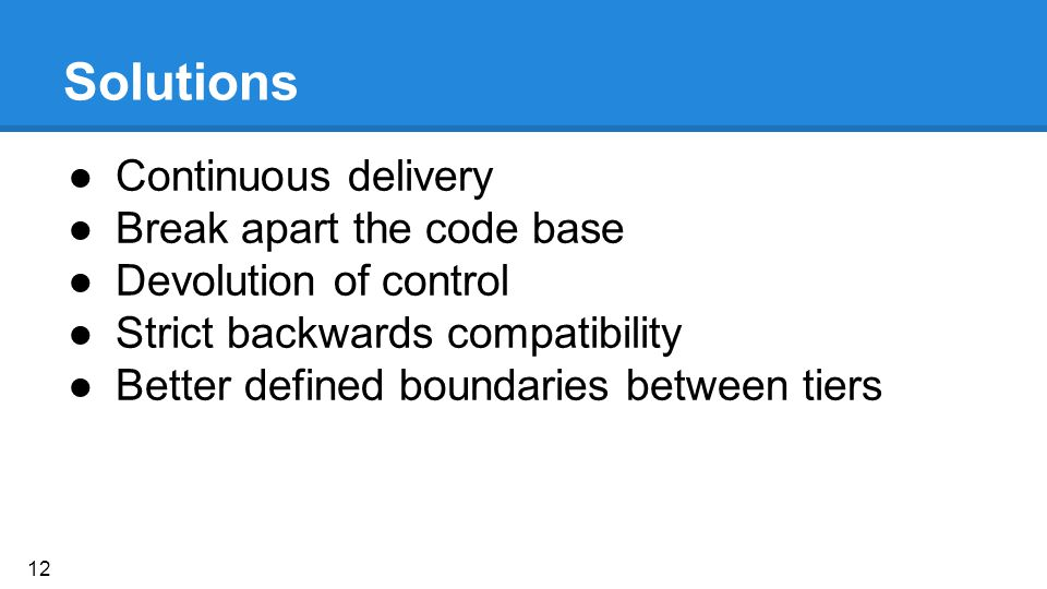 Solutions ●Continuous delivery ●Break apart the code base ●Devolution of control ●Strict backwards compatibility ●Better defined boundaries between tiers 12