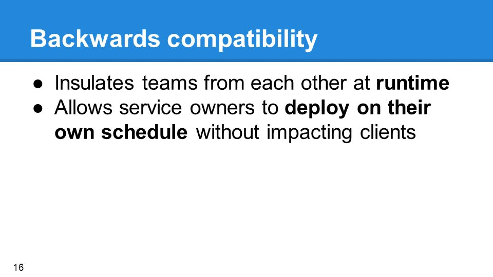 Backwards compatibility ●Insulates teams from each other at runtime ●Allows service owners to deploy on their own schedule without impacting clients 16