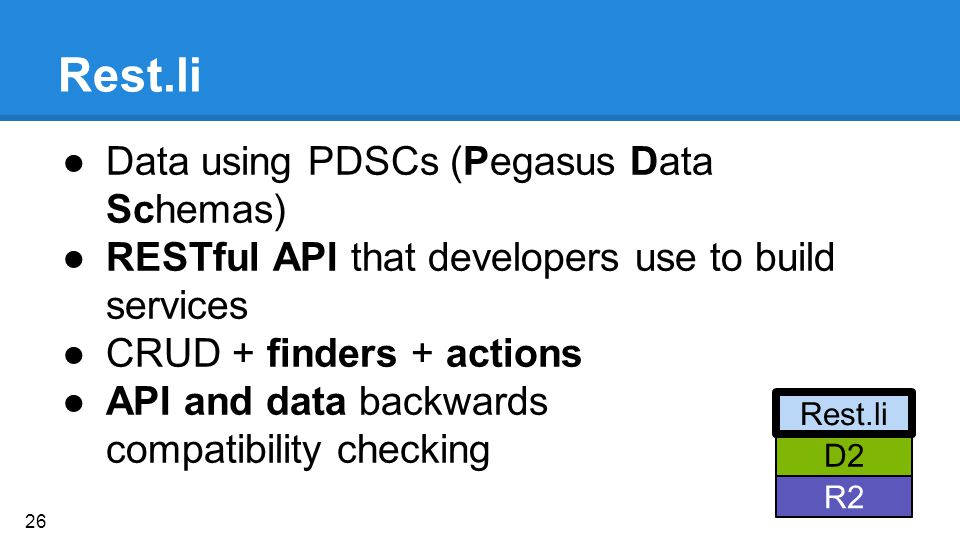 Rest.li ●Data using PDSCs (Pegasus Data Schemas) ●RESTful API that developers use to build services ●CRUD + finders + actions ●API and data backwards