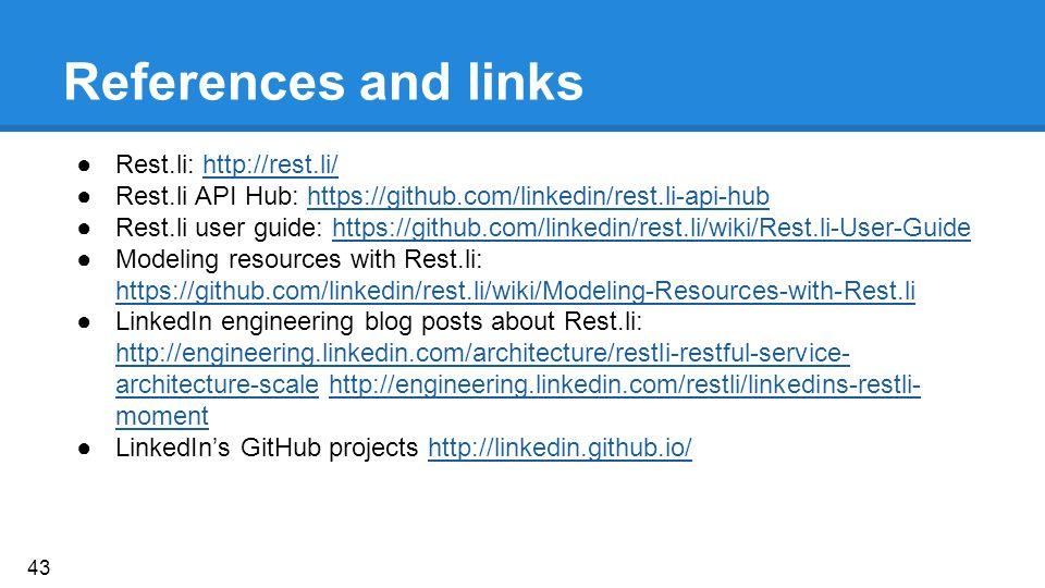 References and links ●Rest.li: http://rest.li/http://rest.li/ ●Rest.li API Hub: https://github.com/linkedin/rest.li-api-hubhttps://github.com/linkedin/rest.li-api-hub ●Rest.li user guide: https://github.com/linkedin/rest.li/wiki/Rest.li-User-Guidehttps://github.com/linkedin/rest.li/wiki/Rest.li-User-Guide ●Modeling resources with Rest.li: https://github.com/linkedin/rest.li/wiki/Modeling-Resources-with-Rest.li https://github.com/linkedin/rest.li/wiki/Modeling-Resources-with-Rest.li ●LinkedIn engineering blog posts about Rest.li: http://engineering.linkedin.com/architecture/restli-restful-service- architecture-scale http://engineering.linkedin.com/restli/linkedins-restli- moment http://engineering.linkedin.com/architecture/restli-restful-service- architecture-scalehttp://engineering.linkedin.com/restli/linkedins-restli- moment ●LinkedIn's GitHub projects http://linkedin.github.io/http://linkedin.github.io/ 43