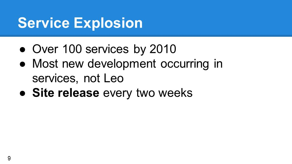 Service Explosion ●Over 100 services by 2010 ●Most new development occurring in services, not Leo ●Site release every two weeks 9