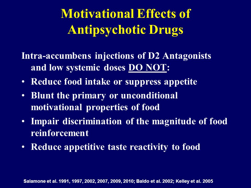 Motivational Effects of Antipsychotic Drugs Intra-accumbens injections of D2 Antagonists and low systemic doses DO NOT: Reduce food intake or suppress appetite Blunt the primary or unconditional motivational properties of food Impair discrimination of the magnitude of food reinforcement Reduce appetitive taste reactivity to food Salamone et al.