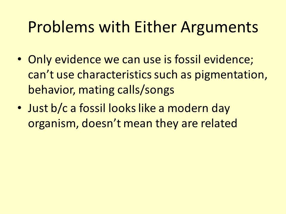 Problems with Either Arguments Only evidence we can use is fossil evidence; can't use characteristics such as pigmentation, behavior, mating calls/son