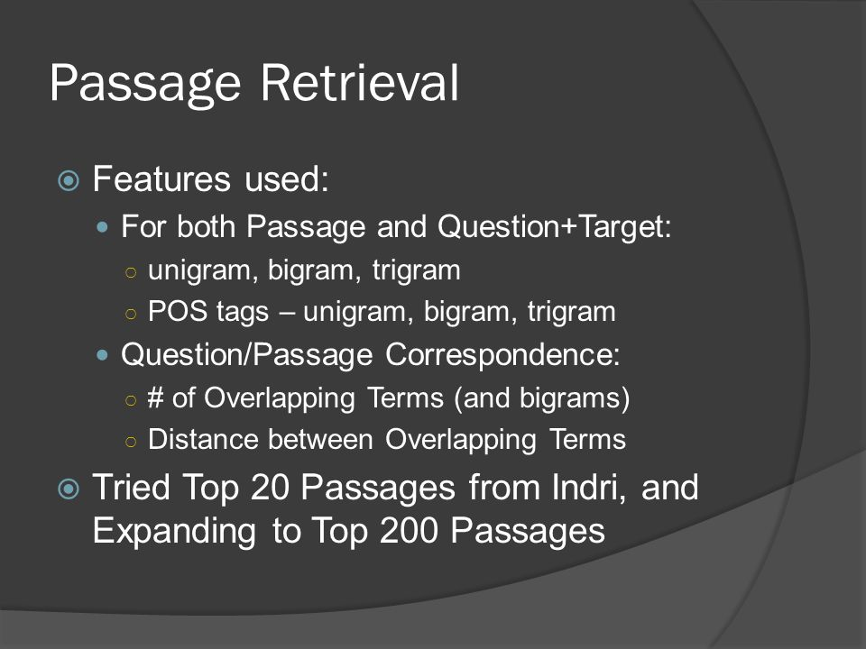Passage Retrieval  Features used: For both Passage and Question+Target: ○ unigram, bigram, trigram ○ POS tags – unigram, bigram, trigram Question/Passage Correspondence: ○ # of Overlapping Terms (and bigrams) ○ Distance between Overlapping Terms  Tried Top 20 Passages from Indri, and Expanding to Top 200 Passages
