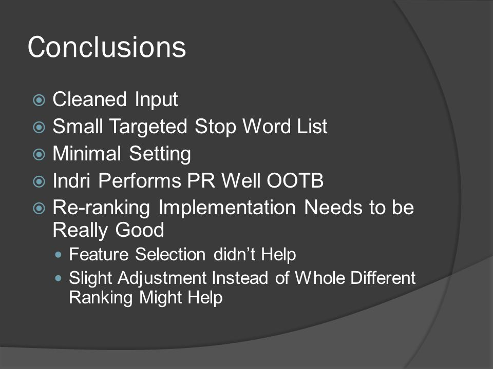 Conclusions  Cleaned Input  Small Targeted Stop Word List  Minimal Setting  Indri Performs PR Well OOTB  Re-ranking Implementation Needs to be Really Good Feature Selection didn't Help Slight Adjustment Instead of Whole Different Ranking Might Help