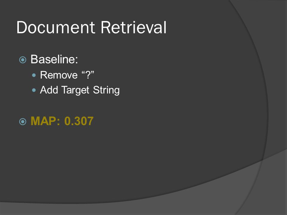 Document Retrieval  Attempted Improvement 1: Settings From Baseline Rewrite When was… questions as [target] was [last word] on queries  MAP: 0.301 Best so far: 0.307