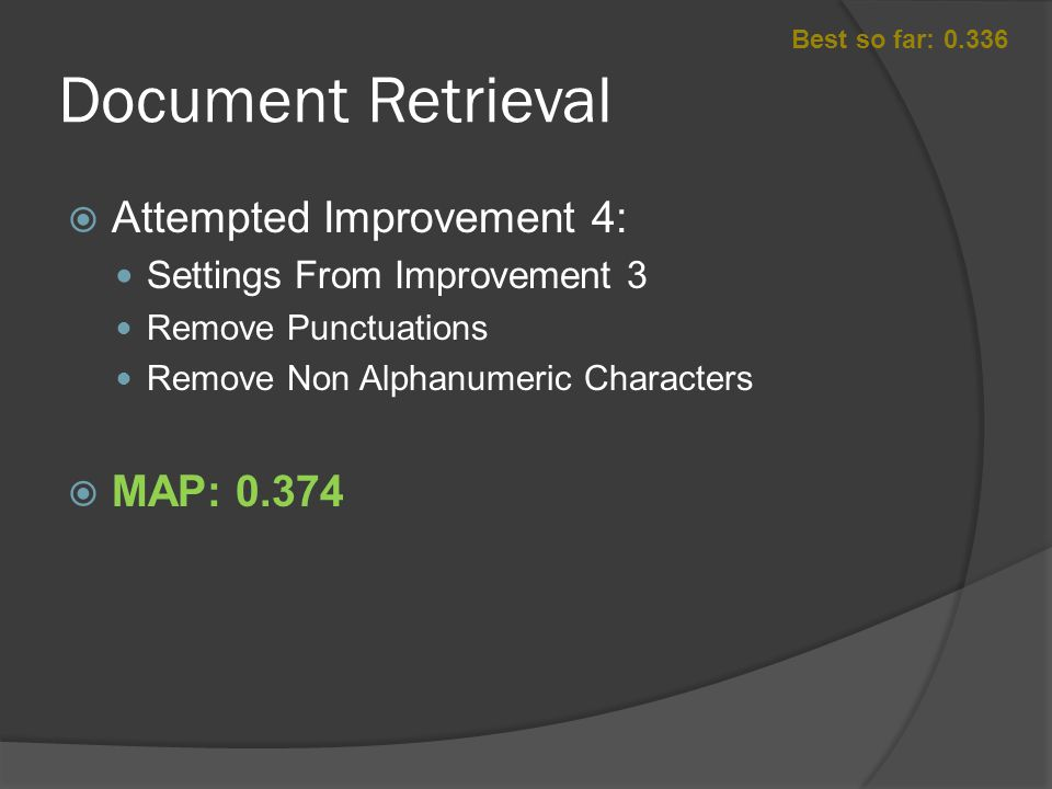 Document Retrieval  Attempted Improvement 4: Settings From Improvement 3 Remove Punctuations Remove Non Alphanumeric Characters  MAP: 0.374 Best so far: 0.336
