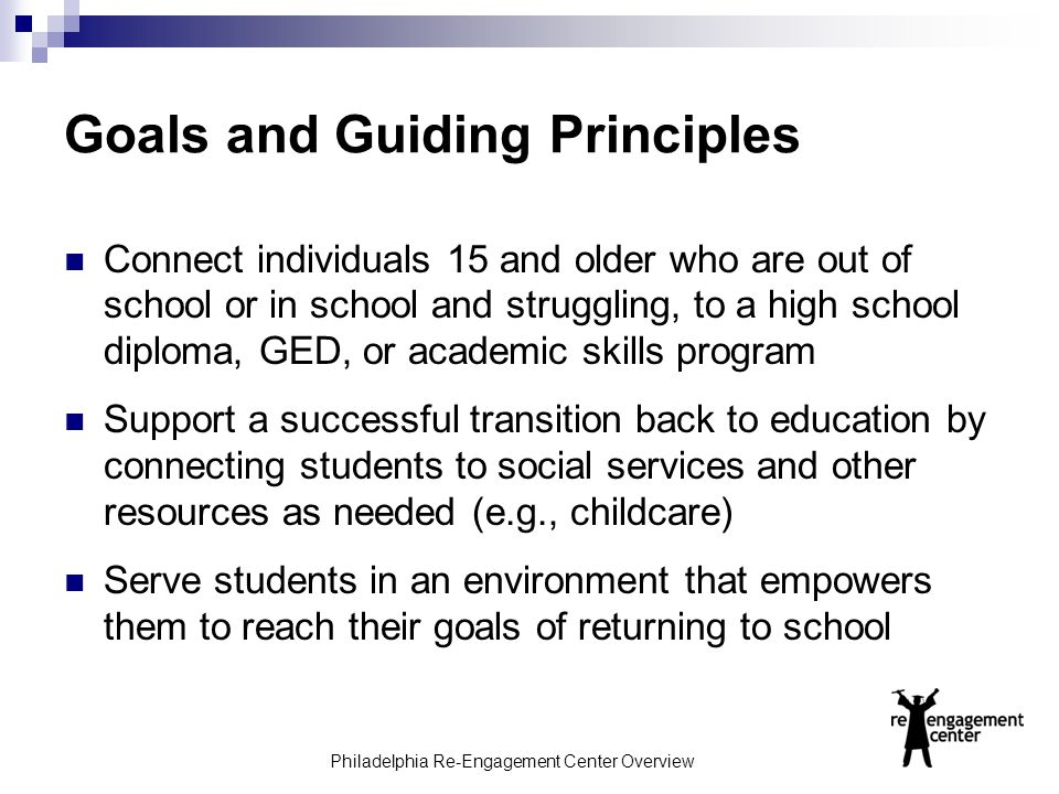 Philadelphia Re-Engagement Center Overview Goals and Guiding Principles Connect individuals 15 and older who are out of school or in school and strugg