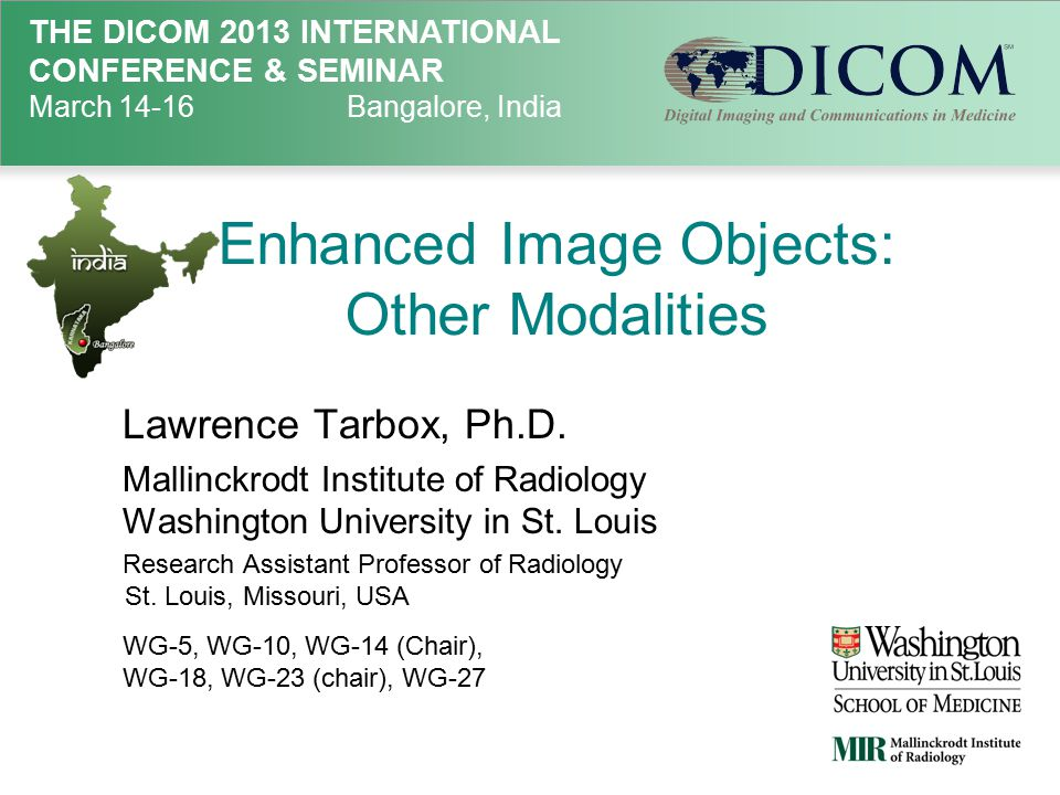 THE DICOM 2013 INTERNATIONAL CONFERENCE & SEMINAR March 14-16Bangalore, India Enhanced Image Objects: Other Modalities Lawrence Tarbox, Ph.D.