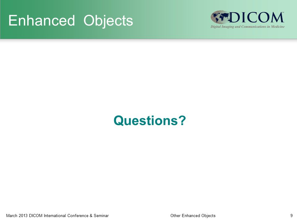 Questions? March 2013 DICOM International Conference & SeminarOther Enhanced Objects9 Enhanced Objects
