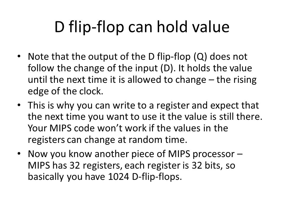 D flip-flop can hold value Note that the output of the D flip-flop (Q) does not follow the change of the input (D).