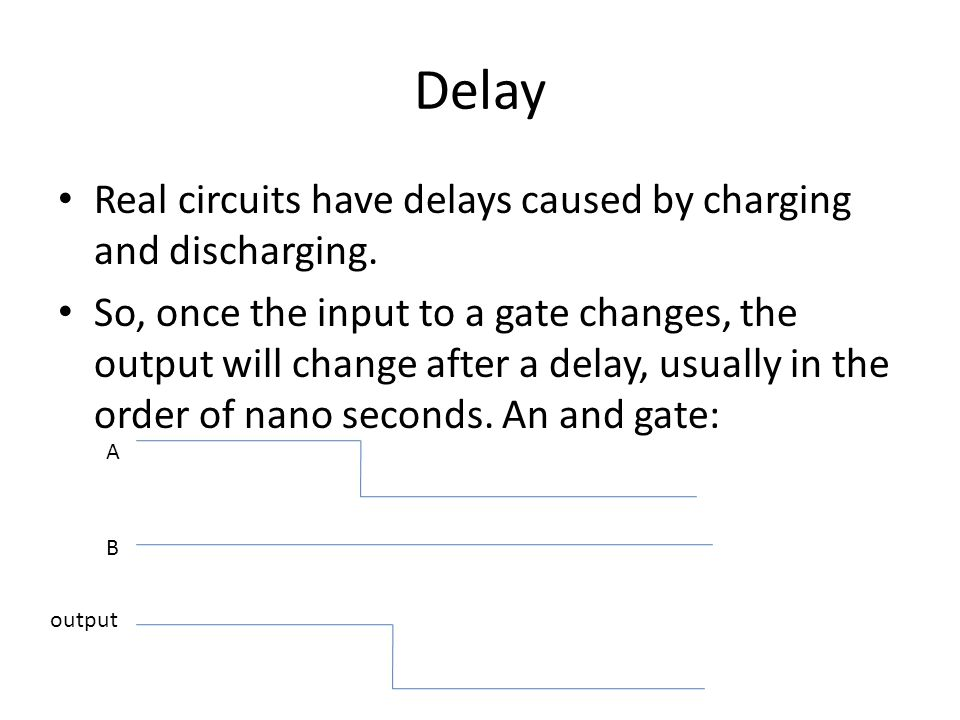 Delay Real circuits have delays caused by charging and discharging.