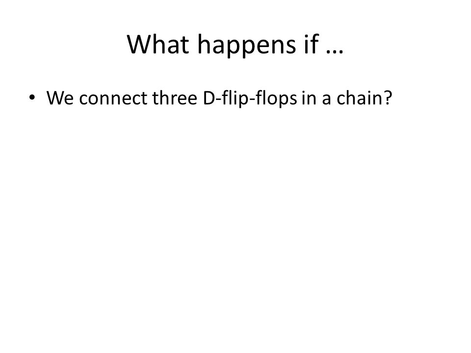 What happens if … We connect three D-flip-flops in a chain