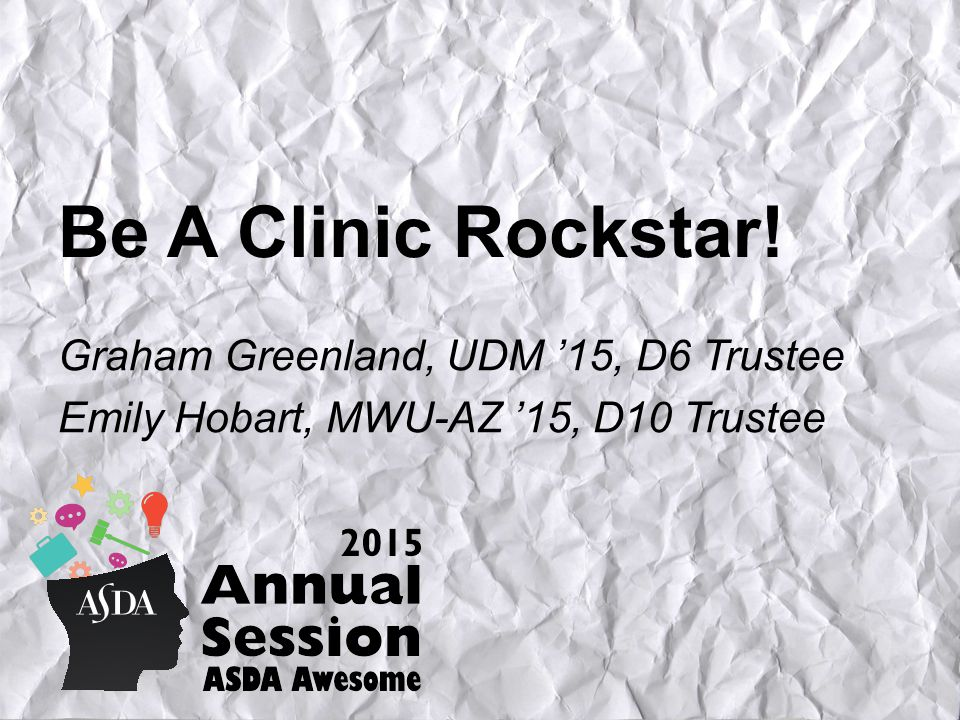 Be A Clinic Rockstar! Graham Greenland, UDM '15, D6 Trustee Emily Hobart, MWU-AZ '15, D10 Trustee
