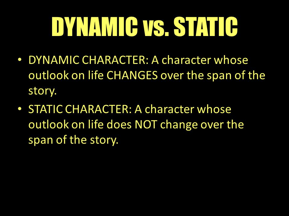 DYNAMIC vs. STATIC DYNAMIC CHARACTER: A character whose outlook on life CHANGES over the span of the story. STATIC CHARACTER: A character whose outloo