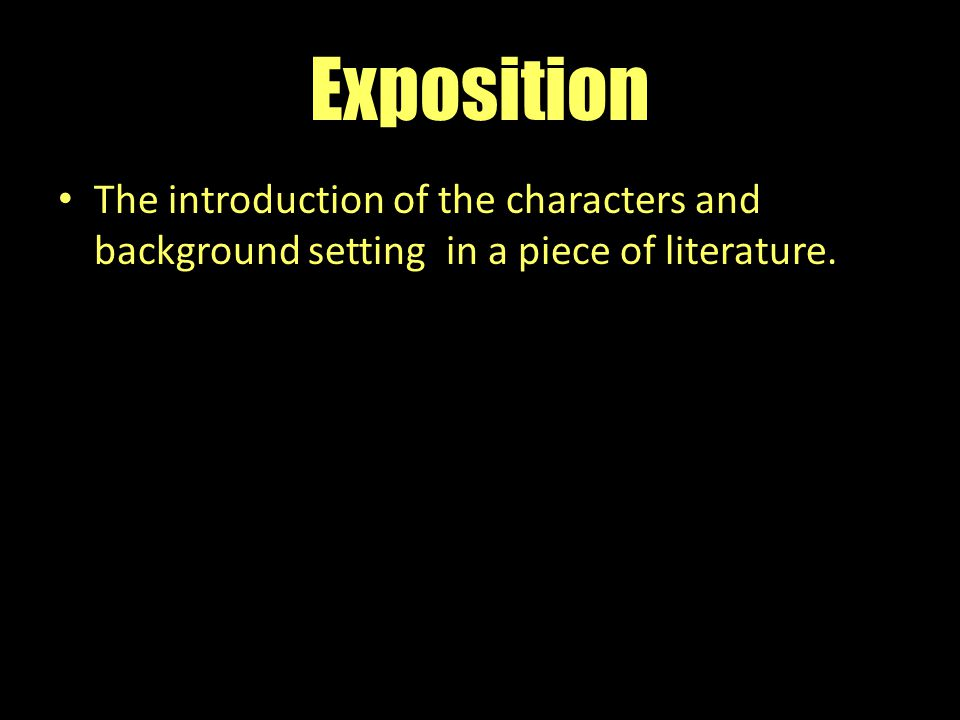 Exposition The introduction of the characters and background setting in a piece of literature.