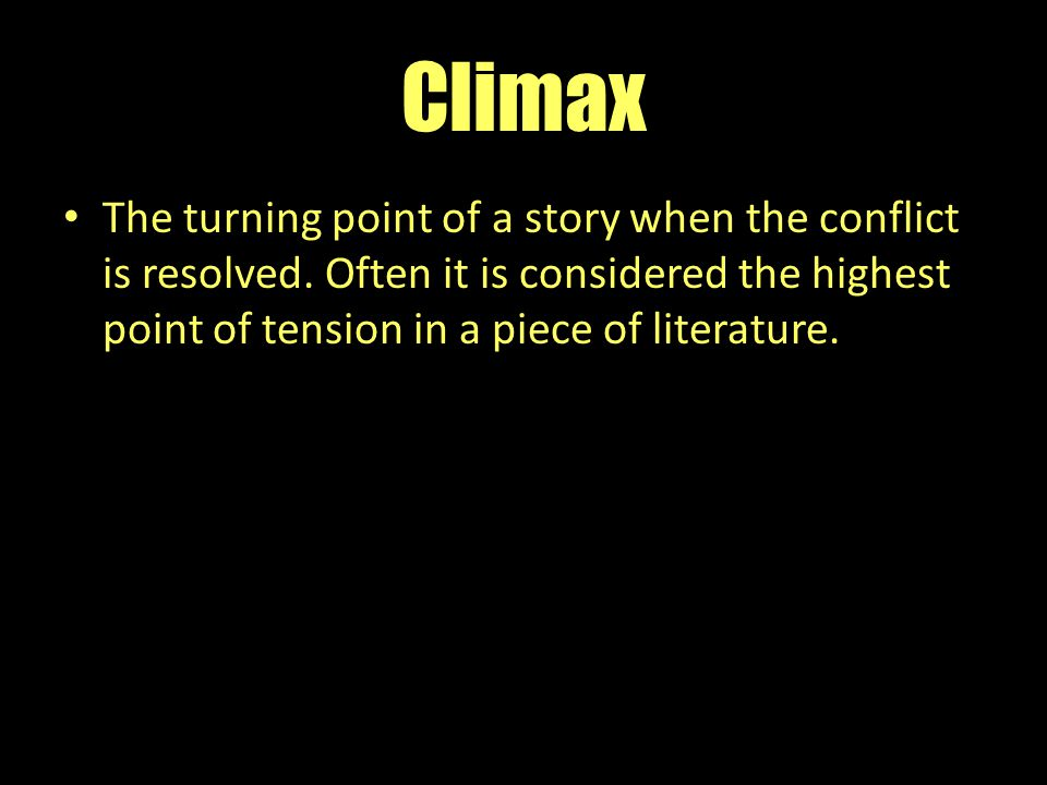 Climax The turning point of a story when the conflict is resolved. Often it is considered the highest point of tension in a piece of literature.