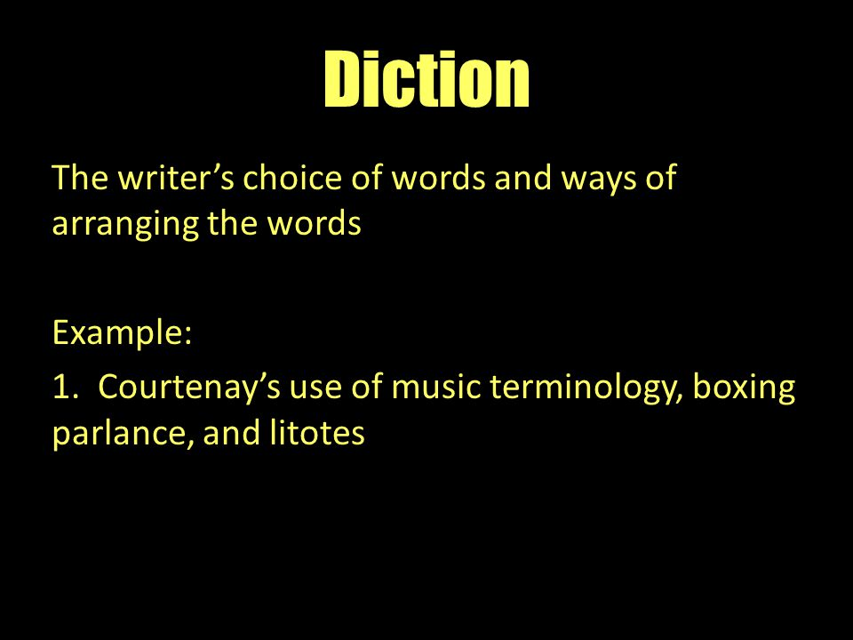 Diction The writer's choice of words and ways of arranging the words Example: 1. Courtenay's use of music terminology, boxing parlance, and litotes