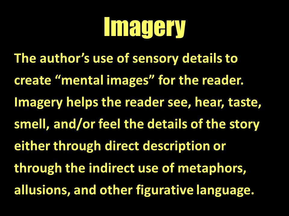 "Imagery The author's use of sensory details to create ""mental images"" for the reader. Imagery helps the reader see, hear, taste, smell, and/or feel th"