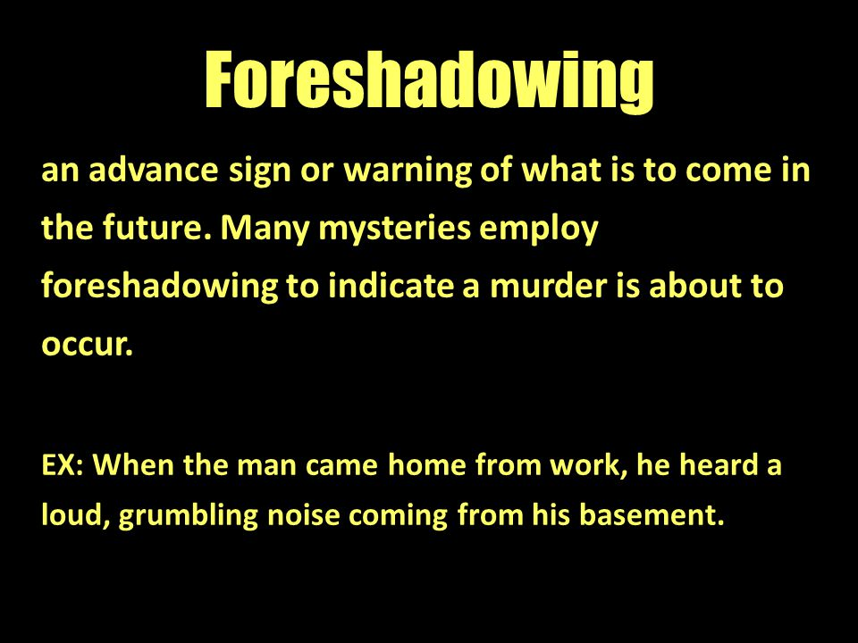 Foreshadowing an advance sign or warning of what is to come in the future. Many mysteries employ foreshadowing to indicate a murder is about to occur.