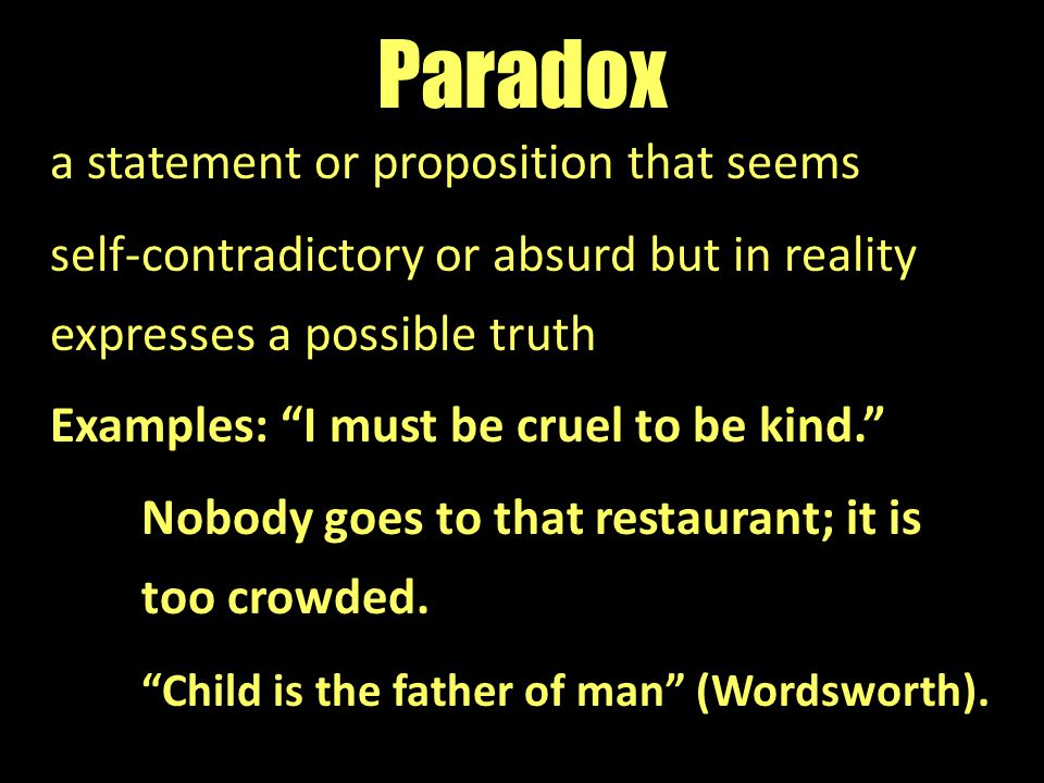 "Paradox a statement or proposition that seems self-contradictory or absurd but in reality expresses a possible truth Examples: ""I must be cruel to be"