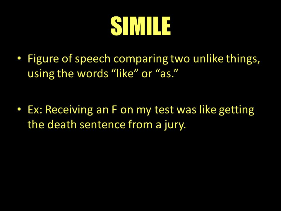 "SIMILE Figure of speech comparing two unlike things, using the words ""like"" or ""as."" Ex: Receiving an F on my test was like getting the death sentence"