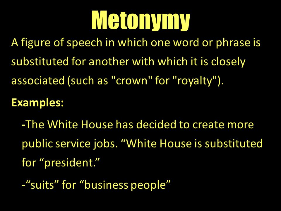 Metonymy A figure of speech in which one word or phrase is substituted for another with which it is closely associated (such as