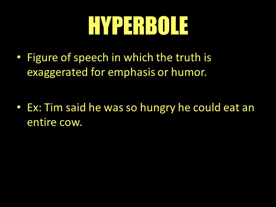 HYPERBOLE Figure of speech in which the truth is exaggerated for emphasis or humor. Ex: Tim said he was so hungry he could eat an entire cow.
