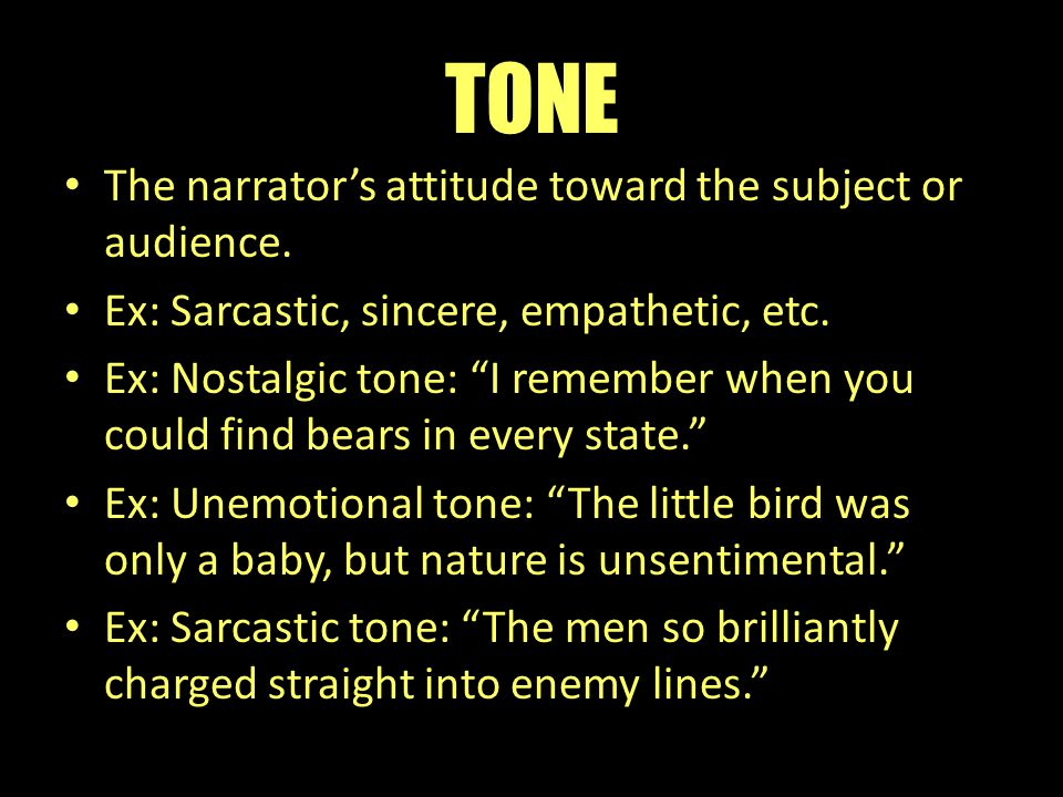 "TONE The narrator's attitude toward the subject or audience. Ex: Sarcastic, sincere, empathetic, etc. Ex: Nostalgic tone: ""I remember when you could f"