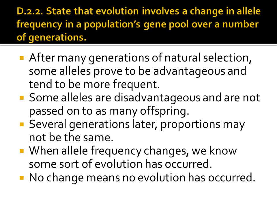  After many generations of natural selection, some alleles prove to be advantageous and tend to be more frequent.  Some alleles are disadvantageous