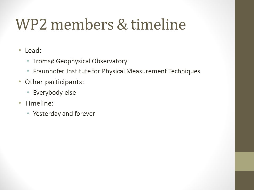 WP2 members & timeline Lead: Tromsø Geophysical Observatory Fraunhofer Institute for Physical Measurement Techniques Other participants: Everybody else Timeline: Yesterday and forever