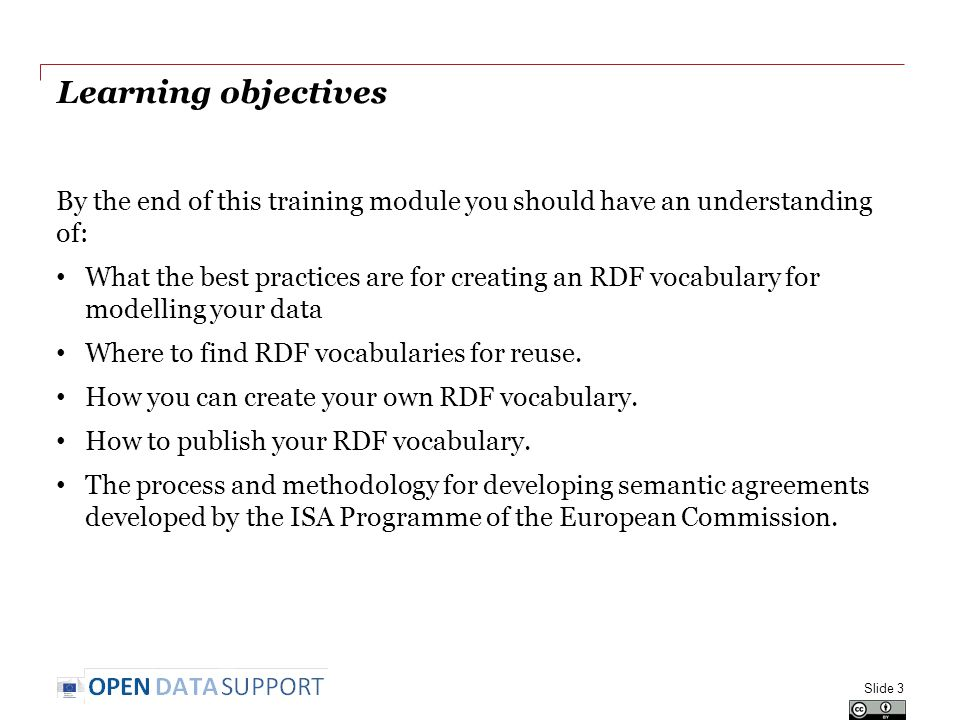 Learning objectives By the end of this training module you should have an understanding of: What the best practices are for creating an RDF vocabulary for modelling your data Where to find RDF vocabularies for reuse.