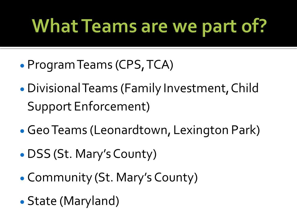  Program Teams (CPS, TCA)  Divisional Teams (Family Investment, Child Support Enforcement)  Geo Teams (Leonardtown, Lexington Park)  DSS (St.