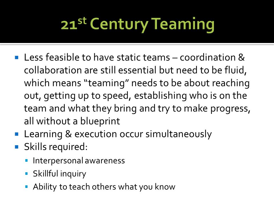  Less feasible to have static teams – coordination & collaboration are still essential but need to be fluid, which means teaming needs to be about reaching out, getting up to speed, establishing who is on the team and what they bring and try to make progress, all without a blueprint  Learning & execution occur simultaneously  Skills required:  Interpersonal awareness  Skillful inquiry  Ability to teach others what you know