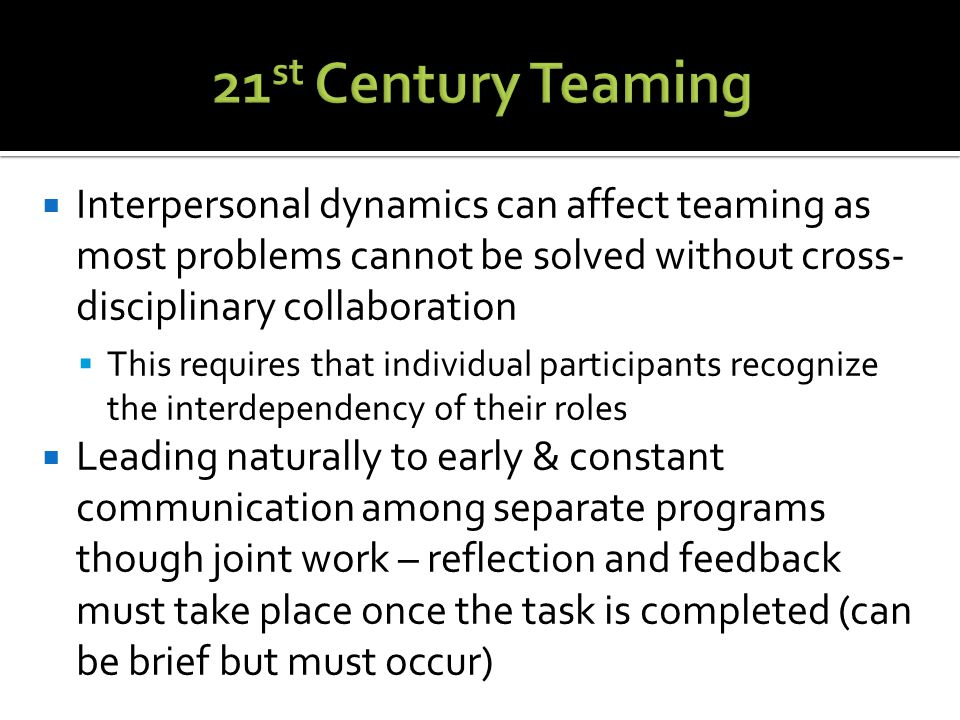  Interpersonal dynamics can affect teaming as most problems cannot be solved without cross- disciplinary collaboration  This requires that individual participants recognize the interdependency of their roles  Leading naturally to early & constant communication among separate programs though joint work – reflection and feedback must take place once the task is completed (can be brief but must occur)