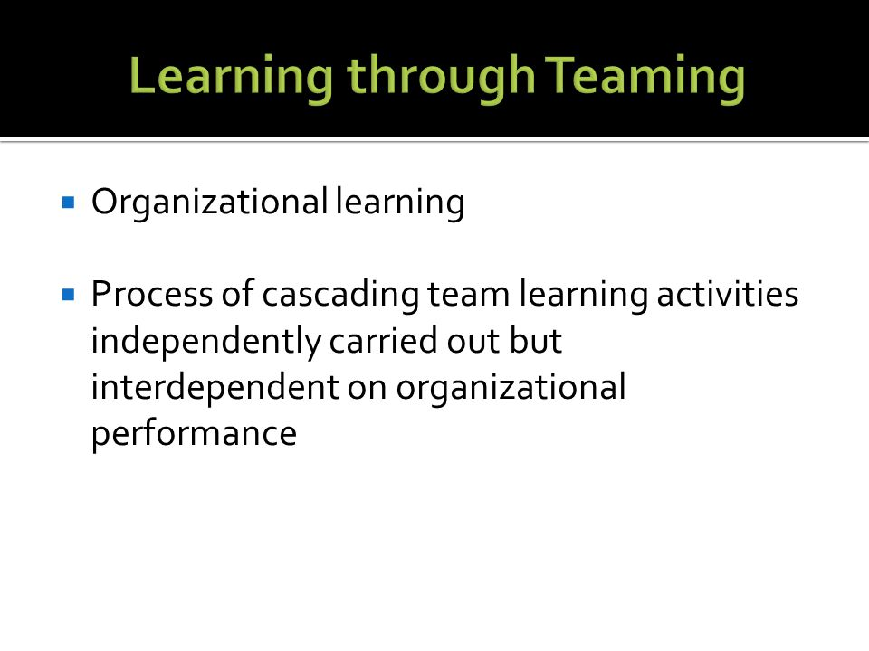  Organizational learning  Process of cascading team learning activities independently carried out but interdependent on organizational performance