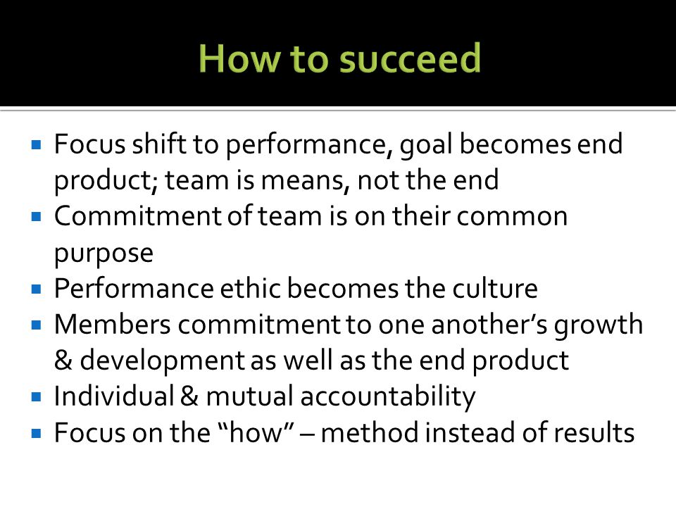  Focus shift to performance, goal becomes end product; team is means, not the end  Commitment of team is on their common purpose  Performance ethic becomes the culture  Members commitment to one another's growth & development as well as the end product  Individual & mutual accountability  Focus on the how – method instead of results