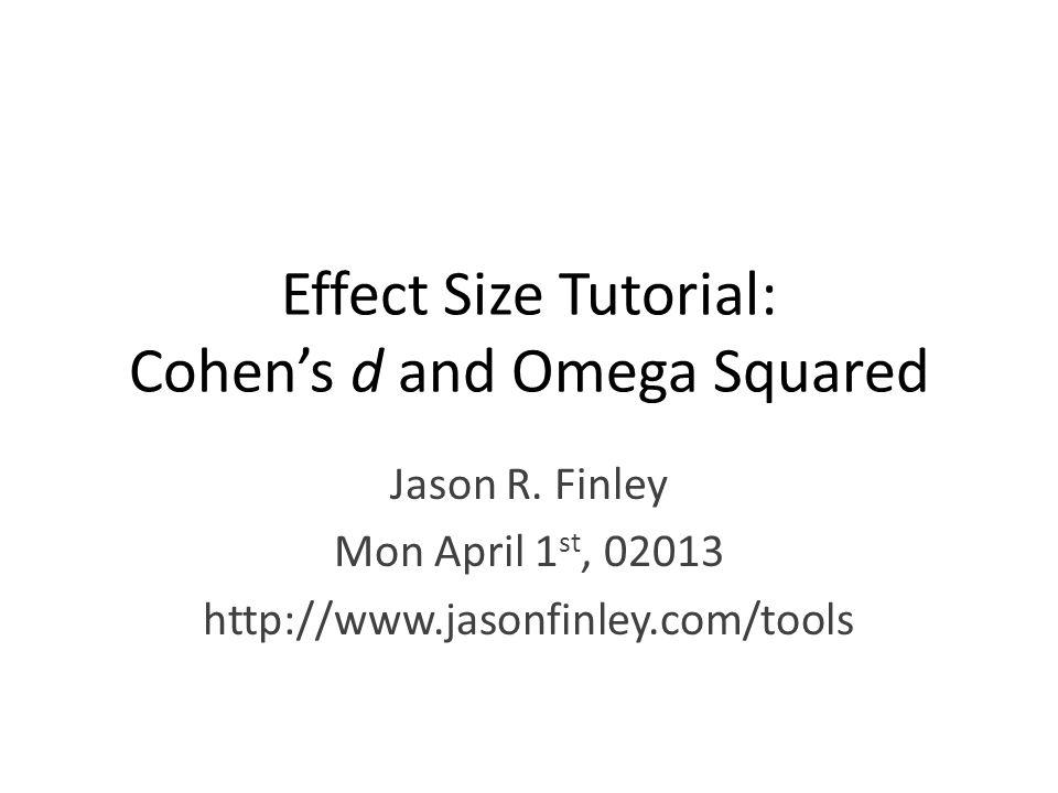 Effect Size Tutorial: Cohen's d and Omega Squared Jason R. Finley Mon April 1 st, 02013 http://www.jasonfinley.com/tools