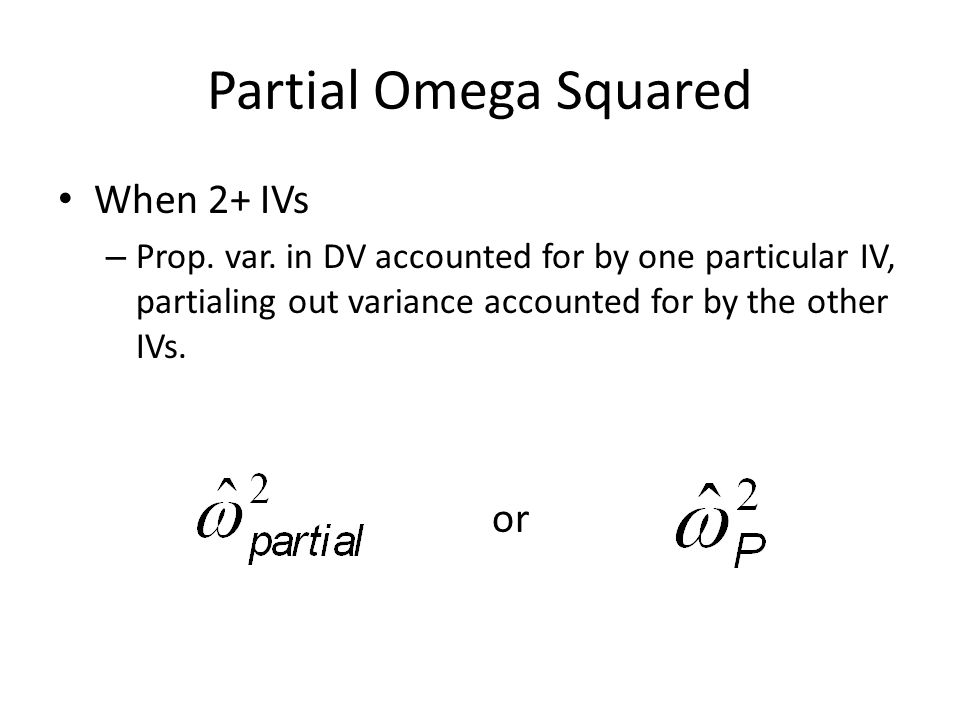 Partial Omega Squared When 2+ IVs – Prop. var. in DV accounted for by one particular IV, partialing out variance accounted for by the other IVs. or