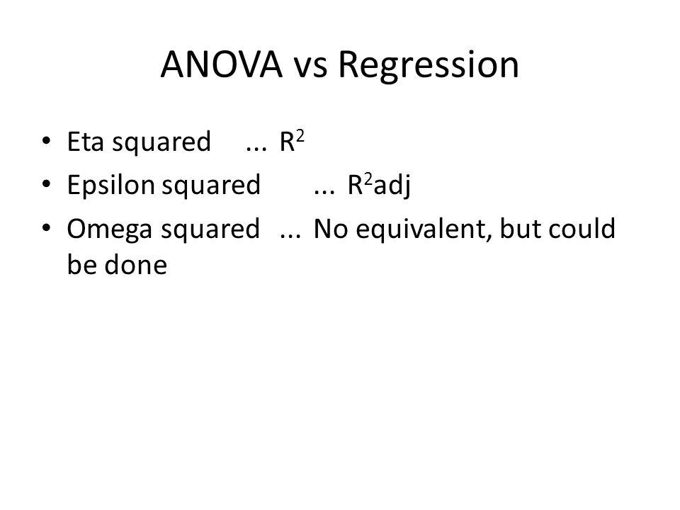 ANOVA vs Regression Eta squared...R 2 Epsilon squared...R 2 adj Omega squared...No equivalent, but could be done