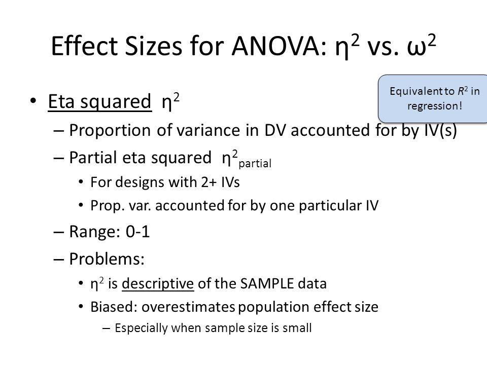 Effect Sizes for ANOVA: η 2 vs. ω 2 Eta squared η 2 – Proportion of variance in DV accounted for by IV(s) – Partial eta squared η 2 partial For design