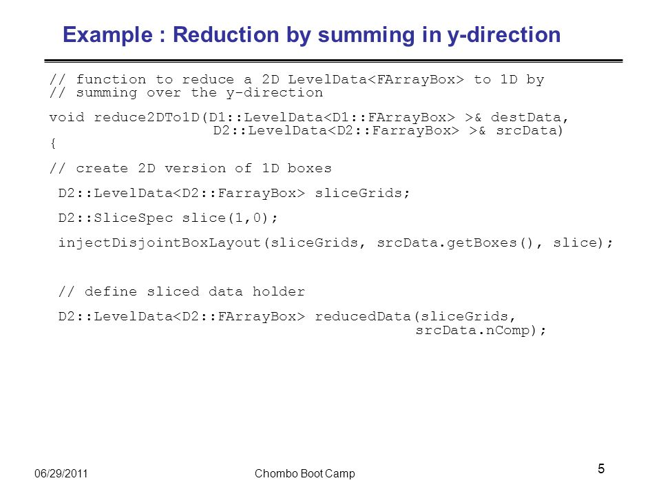 06/29/2011Chombo Boot Camp Example : Reduction by summing in y-direction // function to reduce a 2D LevelData to 1D by // summing over the y-direction