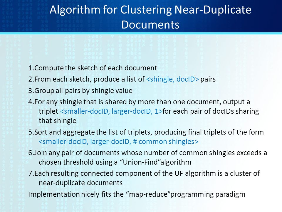 Algorithm for Clustering Near-Duplicate Documents 1.Compute the sketch of each document 2.From each sketch, produce a list of pairs 3.Group all pairs
