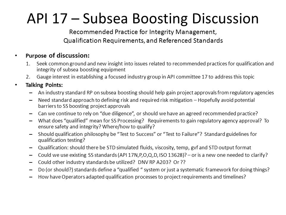 API 17 – Subsea Boosting Discussion Recommended Practice for Integrity Management, Qualification Requirements, and Referenced Standards Purpose of discussion: 1.Seek common ground and new insight into issues related to recommended practices for qualification and integrity of subsea boosting equipment 2.Gauge interest in establishing a focused industry group in API committee 17 to address this topic Talking Points: – An industry standard RP on subsea boosting should help gain project approvals from regulatory agencies – Need standard approach to defining risk and required risk mitigation – Hopefully avoid potential barriers to SS boosting project approvals – Can we continue to rely on due diligence , or should we have an agreed recommended practice.