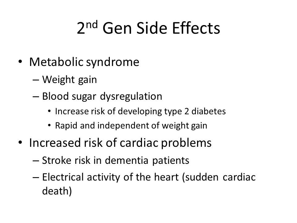 2 nd Gen Side Effects Metabolic syndrome – Weight gain – Blood sugar dysregulation Increase risk of developing type 2 diabetes Rapid and independent o