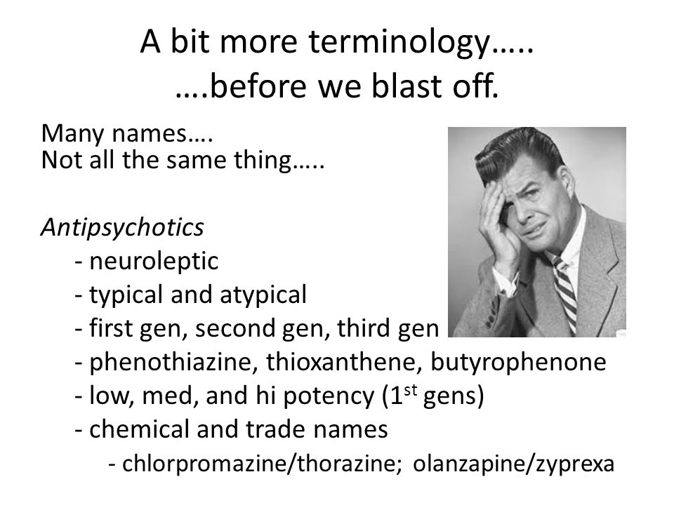 A bit more terminology….. ….before we blast off. Many names…. Not all the same thing….. Antipsychotics - neuroleptic - typical and atypical - first ge